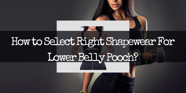 How to Select Right Shapewear For Lower Belly Pooch?